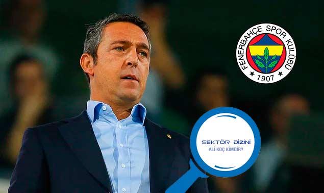 Fenerbahçe Kulübü Başkanı Ali Koç Kimdir? - Hayat Öyküsü